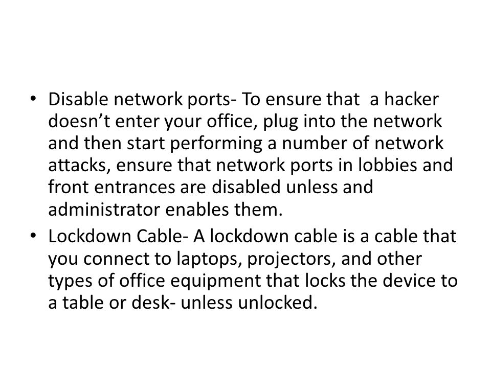 Disable network ports- To ensure that a hacker doesn't enter your office, plug into the network and then start performing a number of network attacks, ensure that network ports in lobbies and front entrances are disabled unless and administrator enables them.