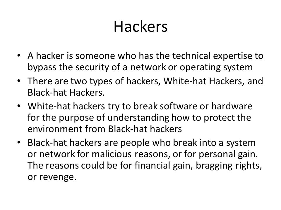 Hackers A hacker is someone who has the technical expertise to bypass the security of a network or operating system There are two types of hackers, White-hat Hackers, and Black-hat Hackers.