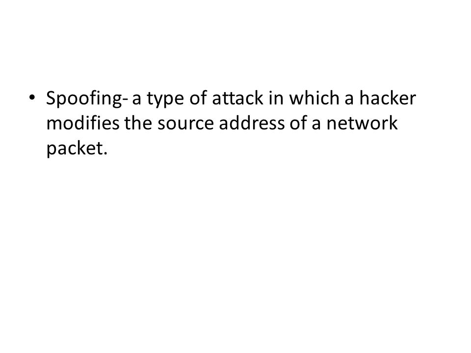Spoofing- a type of attack in which a hacker modifies the source address of a network packet.