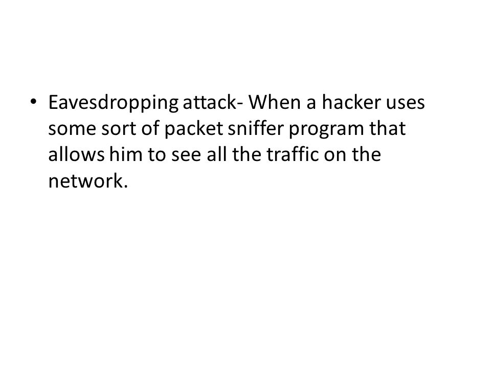 Eavesdropping attack- When a hacker uses some sort of packet sniffer program that allows him to see all the traffic on the network.