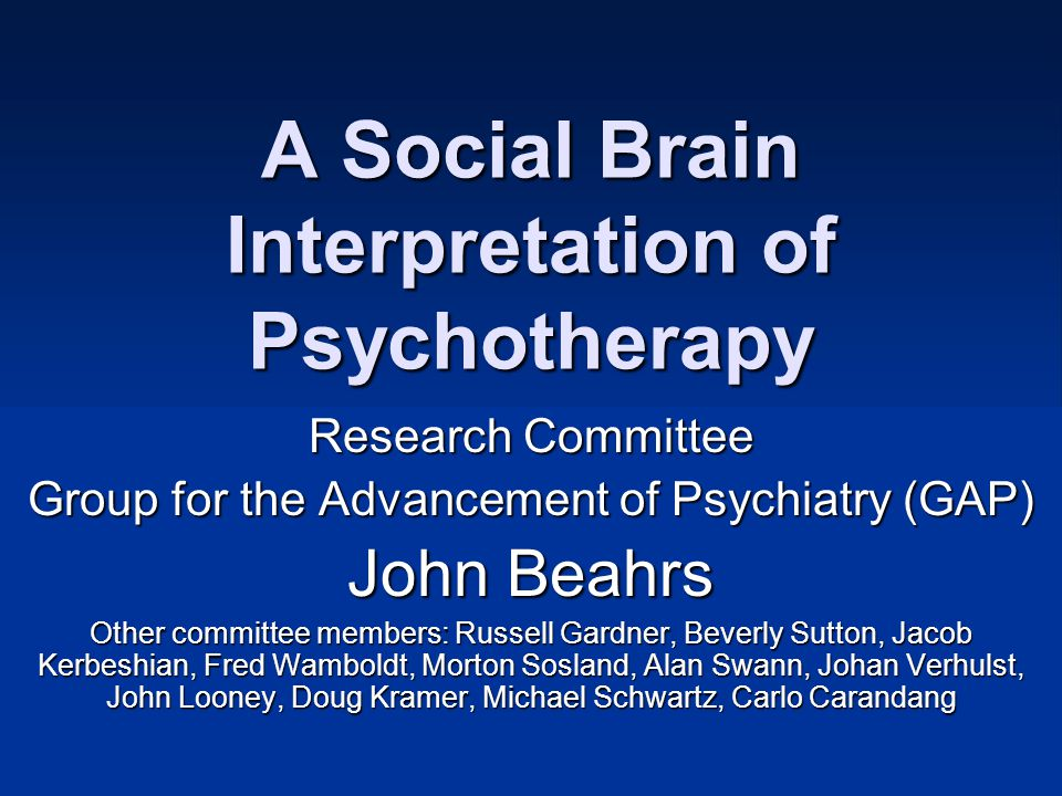 A Social Brain Interpretation of Psychotherapy Research Committee Group for the Advancement of Psychiatry (GAP) John Beahrs Other committee members: R