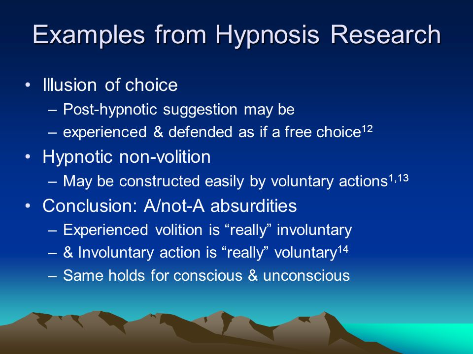 Examples from Hypnosis Research Illusion of choice –Post-hypnotic suggestion may be –experienced & defended as if a free choice 12 Hypnotic non-voliti