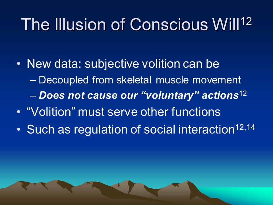 "The Illusion of Conscious Will 12 New data: subjective volition can be –Decoupled from skeletal muscle movement –Does not cause our ""voluntary"" action"