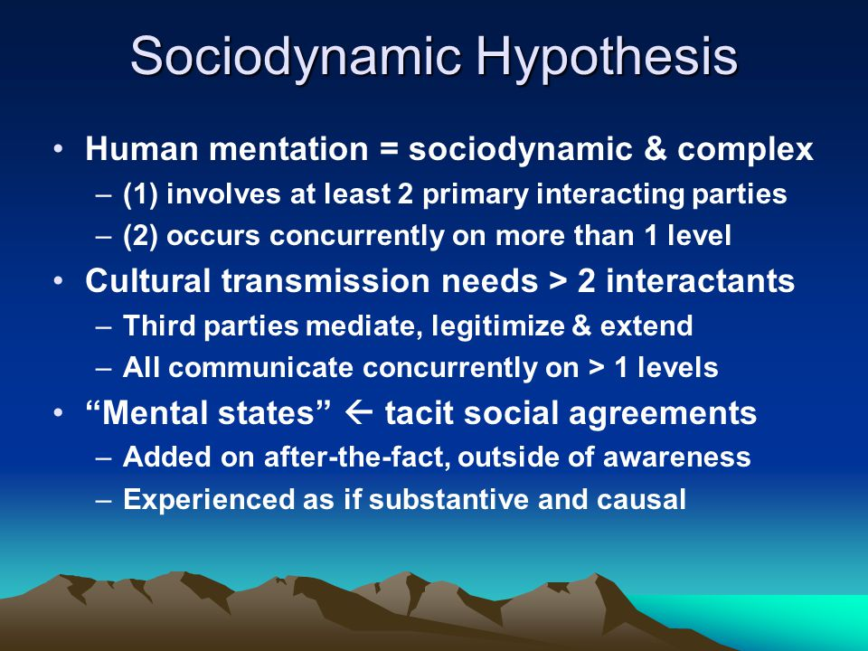 Sociodynamic Hypothesis Human mentation = sociodynamic & complex –(1) involves at least 2 primary interacting parties –(2) occurs concurrently on more