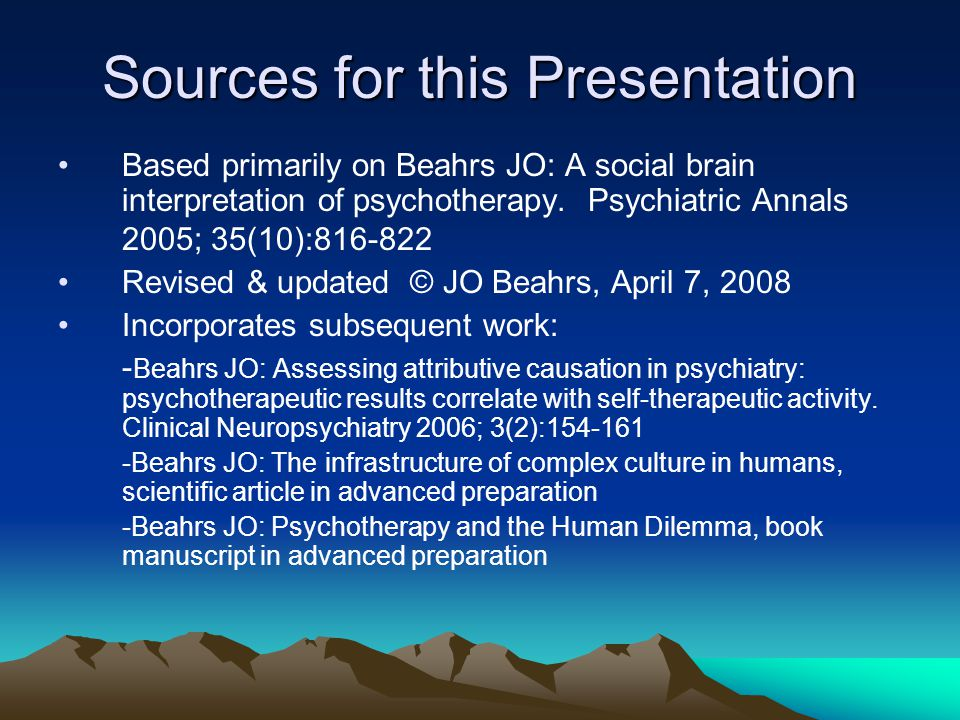 Sources for this Presentation Based primarily on Beahrs JO: A social brain interpretation of psychotherapy. Psychiatric Annals 2005; 35(10):816-822 Re