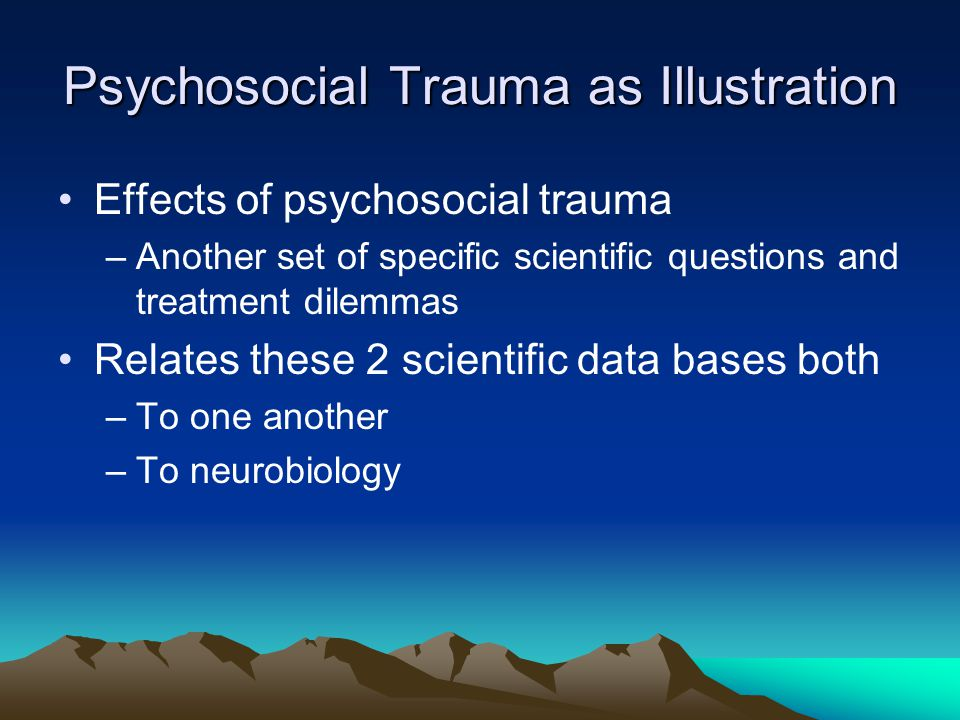 Psychosocial Trauma as Illustration Effects of psychosocial trauma –Another set of specific scientific questions and treatment dilemmas Relates these