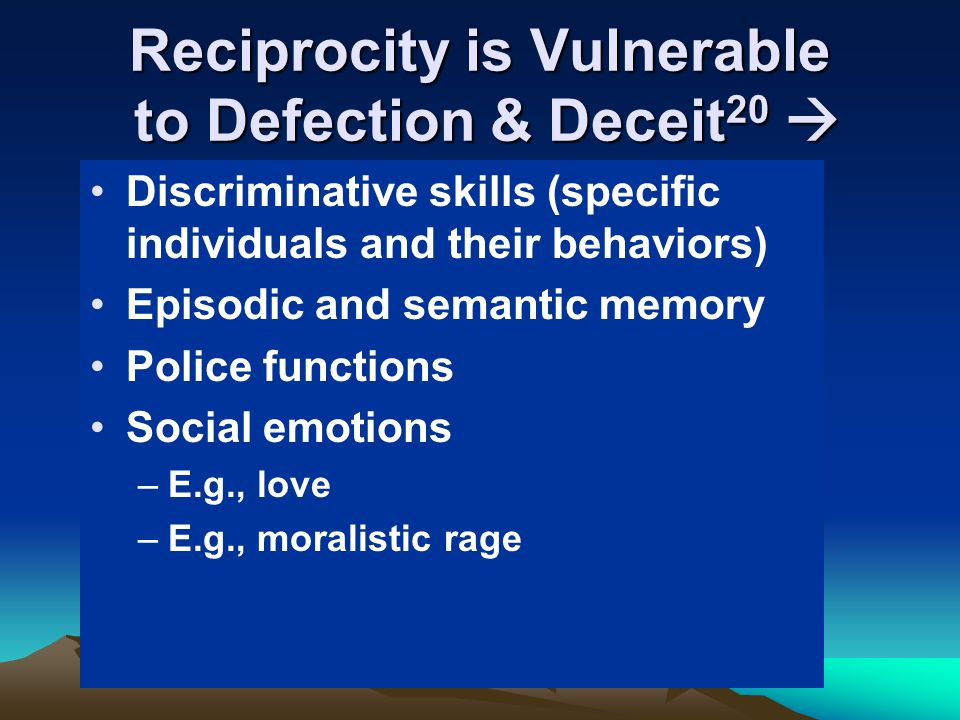 Reciprocity is Vulnerable to Defection & Deceit 20  Discriminative skills (specific individuals and their behaviors) Episodic and semantic memory Pol