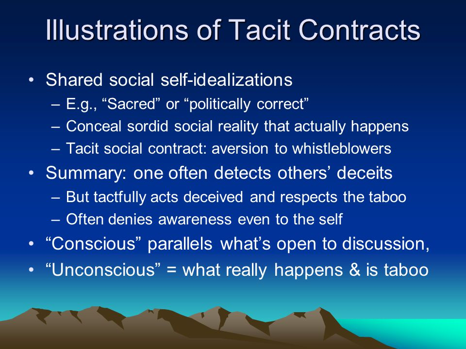"Illustrations of Tacit Contracts Shared social self-idealizations –E.g., ""Sacred"" or ""politically correct"" –Conceal sordid social reality that actuall"