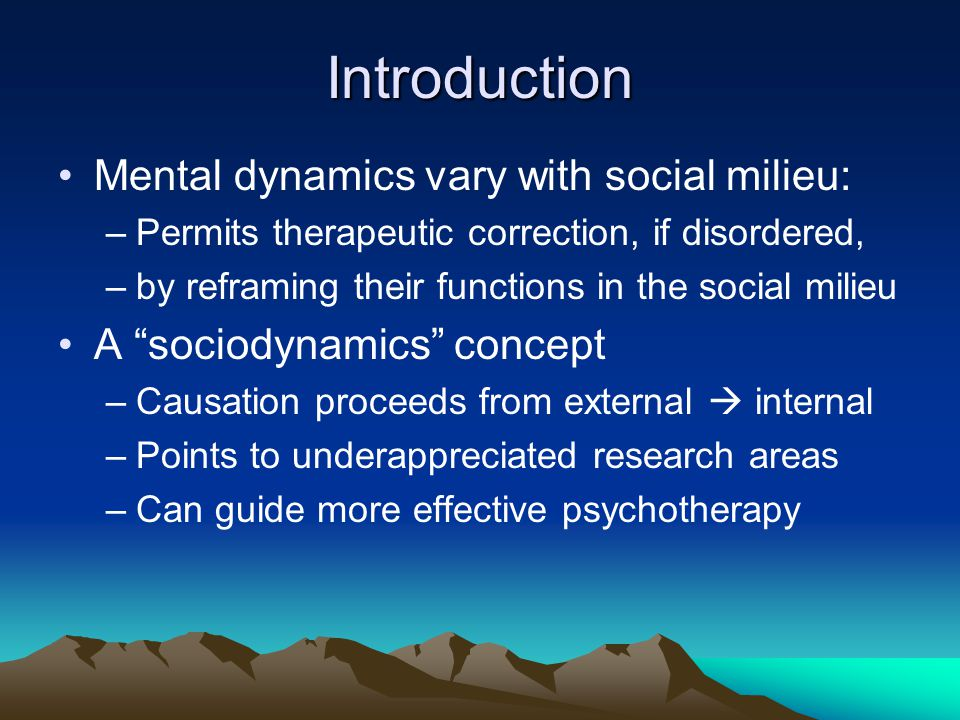 Introduction Mental dynamics vary with social milieu: –Permits therapeutic correction, if disordered, –by reframing their functions in the social mili