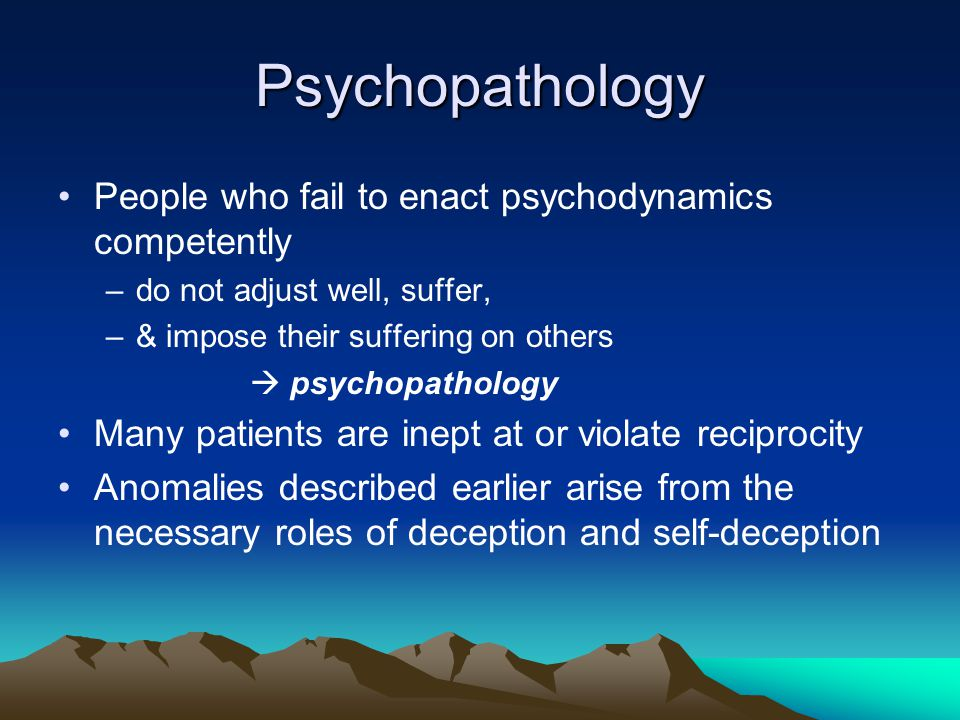 Psychopathology People who fail to enact psychodynamics competently –do not adjust well, suffer, –& impose their suffering on others  psychopathology