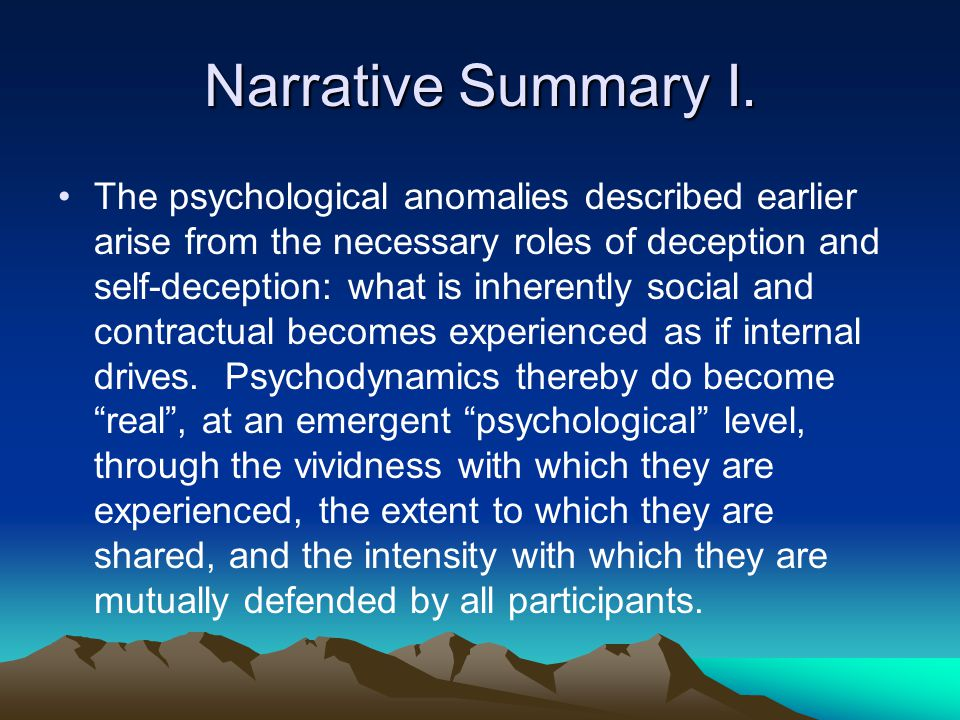 Narrative Summary I. The psychological anomalies described earlier arise from the necessary roles of deception and self-deception: what is inherently
