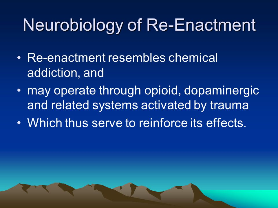 Neurobiology of Re-Enactment Re-enactment resembles chemical addiction, and may operate through opioid, dopaminergic and related systems activated by