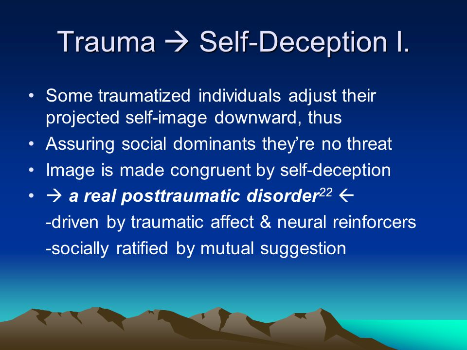 Trauma  Self-Deception I. Some traumatized individuals adjust their projected self-image downward, thus Assuring social dominants they're no threat I