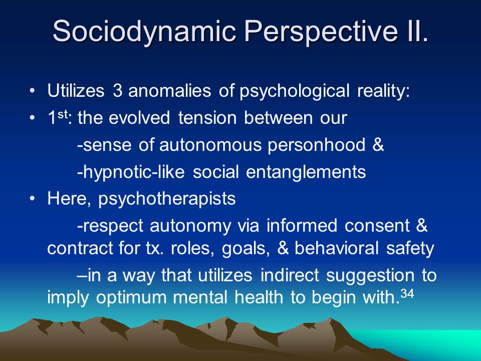 Sociodynamic Perspective II. Utilizes 3 anomalies of psychological reality: 1 st : the evolved tension between our -sense of autonomous personhood & -