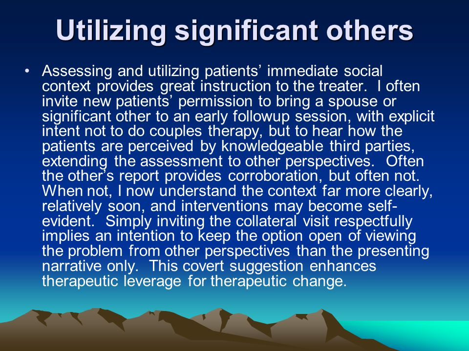 Utilizing significant others Assessing and utilizing patients' immediate social context provides great instruction to the treater. I often invite new