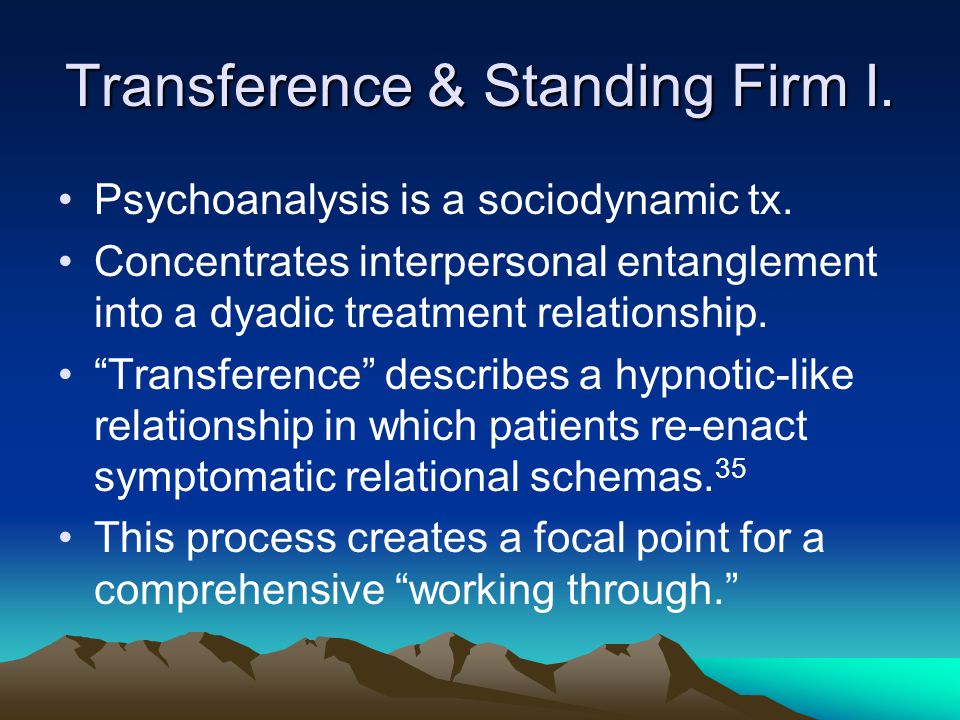 "Transference & Standing Firm I. Psychoanalysis is a sociodynamic tx. Concentrates interpersonal entanglement into a dyadic treatment relationship. ""Tr"