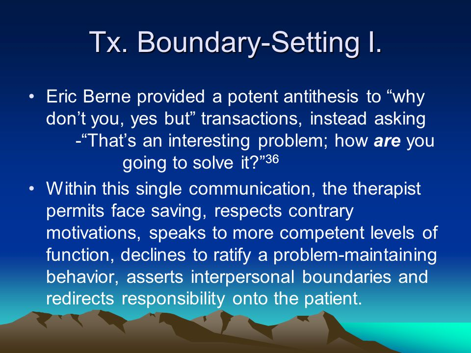 "Tx. Boundary-Setting I. Eric Berne provided a potent antithesis to ""why don't you, yes but"" transactions, instead asking -""That's an interesting probl"