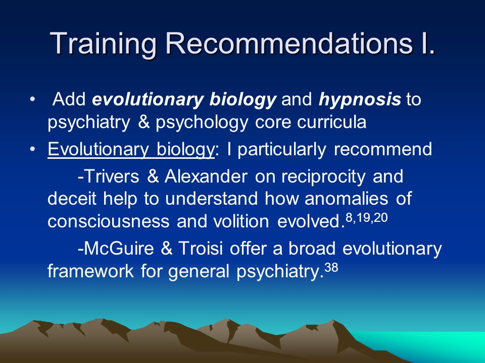 Training Recommendations I. Add evolutionary biology and hypnosis to psychiatry & psychology core curricula Evolutionary biology: I particularly recom