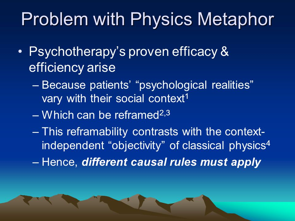 "Problem with Physics Metaphor Psychotherapy's proven efficacy & efficiency arise –Because patients' ""psychological realities"" vary with their social c"