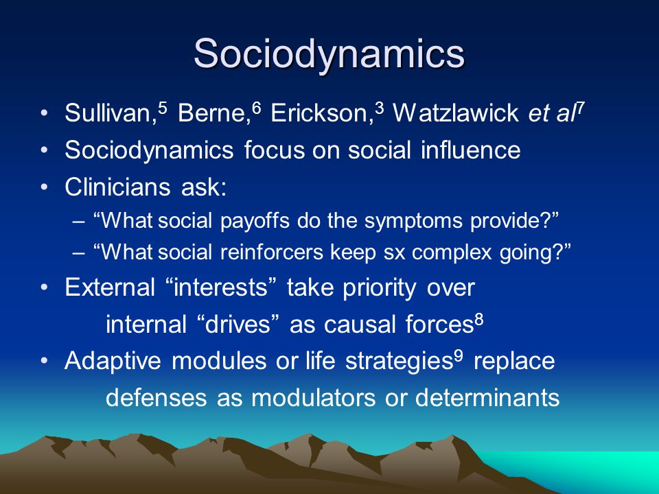 "Sociodynamics Sullivan, 5 Berne, 6 Erickson, 3 Watzlawick et al 7 Sociodynamics focus on social influence Clinicians ask: –""What social payoffs do the"