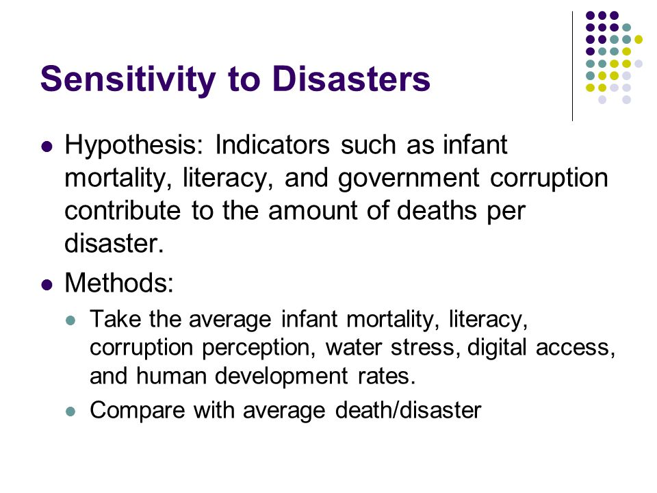 Sensitivity to Disasters Hypothesis: Indicators such as infant mortality, literacy, and government corruption contribute to the amount of deaths per d