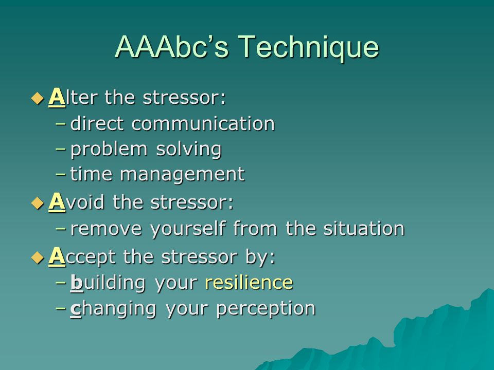 AAAbc's Technique  A lter the stressor: –direct communication –problem solving –time management  A void the stressor: –remove yourself from the situation  A ccept the stressor by: –building your resilience –changing your perception