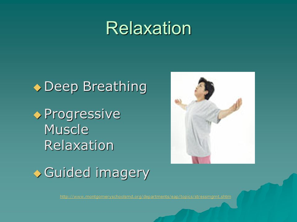 Relaxation  Deep Breathing  Progressive Muscle Relaxation  Guided imagery http://www.montgomeryschoolsmd.org/departments/eap/topics/stressmgmt.shtm