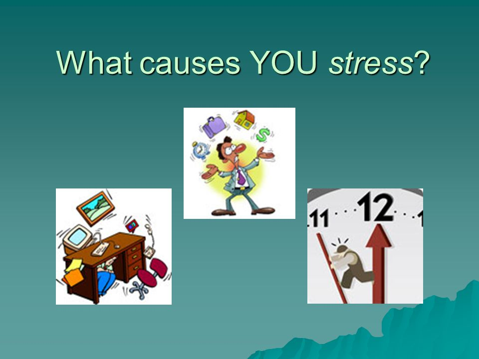 What causes YOU stress