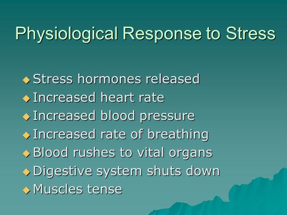 Physiological Response to Stress  Stress hormones released  Increased heart rate  Increased blood pressure  Increased rate of breathing  Blood rushes to vital organs  Digestive system shuts down  Muscles tense