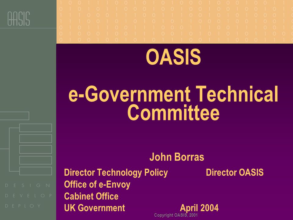 Copyright OASIS, 2001 OASIS e-Government Technical Committee John Borras Director Technology Policy Director OASIS Office of e-Envoy Cabinet Office UK