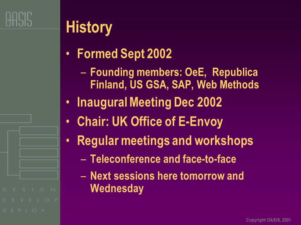 Copyright OASIS, 2001 History Formed Sept 2002 – Founding members: OeE, Republica Finland, US GSA, SAP, Web Methods Inaugural Meeting Dec 2002 Chair: