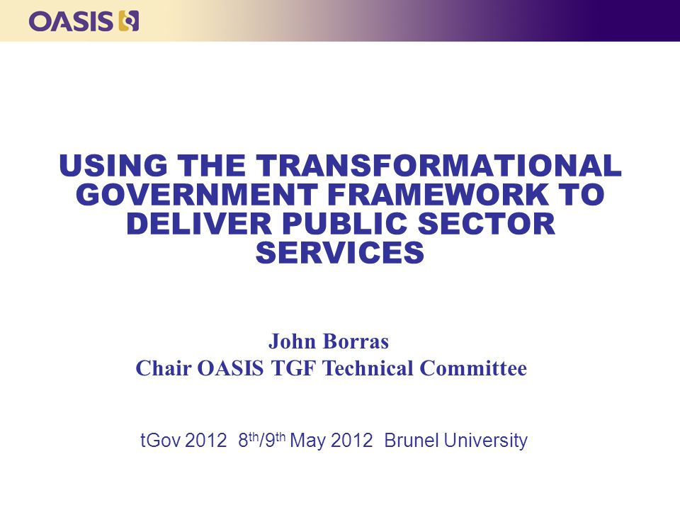 USING THE TRANSFORMATIONAL GOVERNMENT FRAMEWORK TO DELIVER PUBLIC SECTOR SERVICES tGov 2012 8 th /9 th May 2012 Brunel University John Borras Chair OASIS TGF Technical Committee