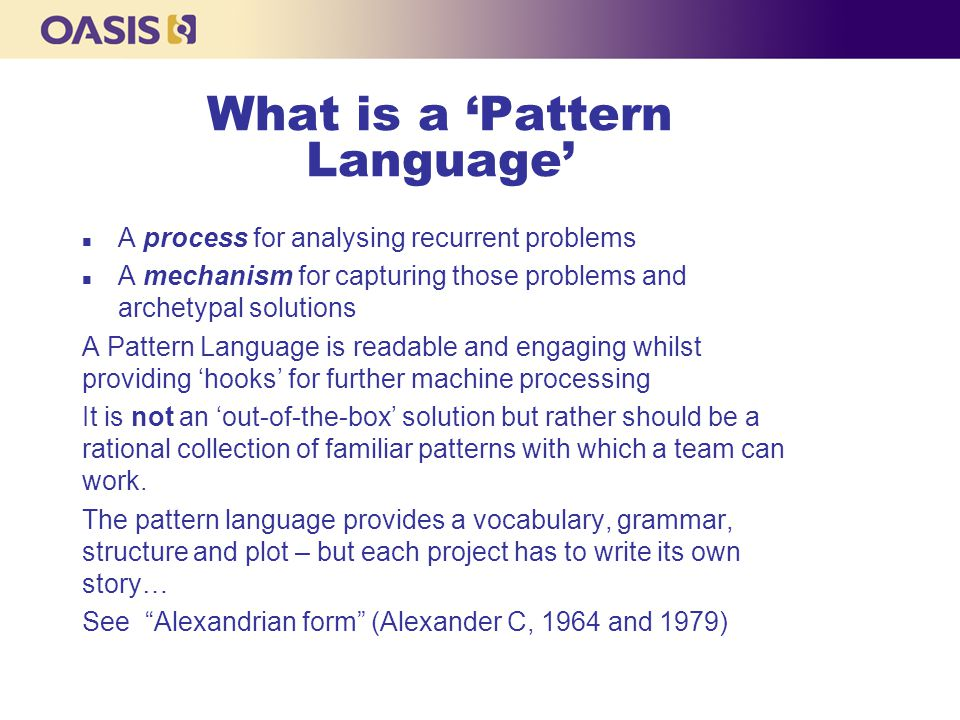 What is a 'Pattern Language' n A process for analysing recurrent problems n A mechanism for capturing those problems and archetypal solutions A Pattern Language is readable and engaging whilst providing 'hooks' for further machine processing It is not an 'out-of-the-box' solution but rather should be a rational collection of familiar patterns with which a team can work.