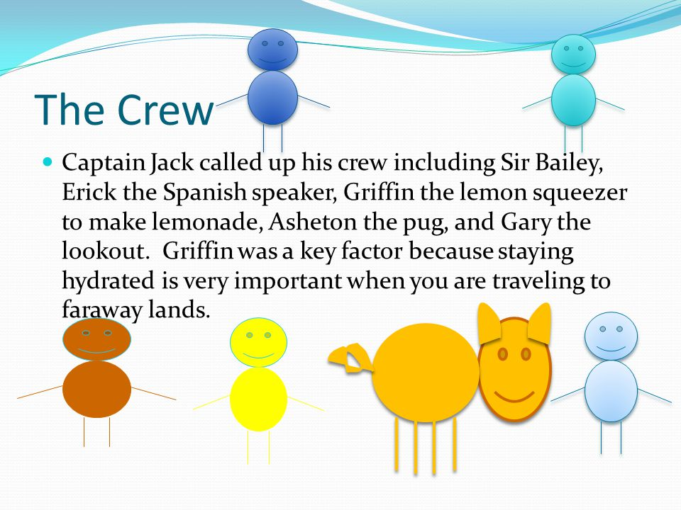 The Crew Captain Jack called up his crew including Sir Bailey, Erick the Spanish speaker, Griffin the lemon squeezer to make lemonade, Asheton the pug, and Gary the lookout.