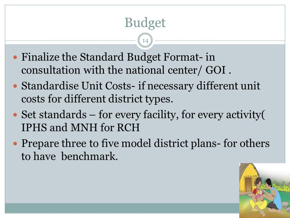 Budget 14 Finalize the Standard Budget Format- in consultation with the national center/ GOI. Standardise Unit Costs- if necessary different unit cost