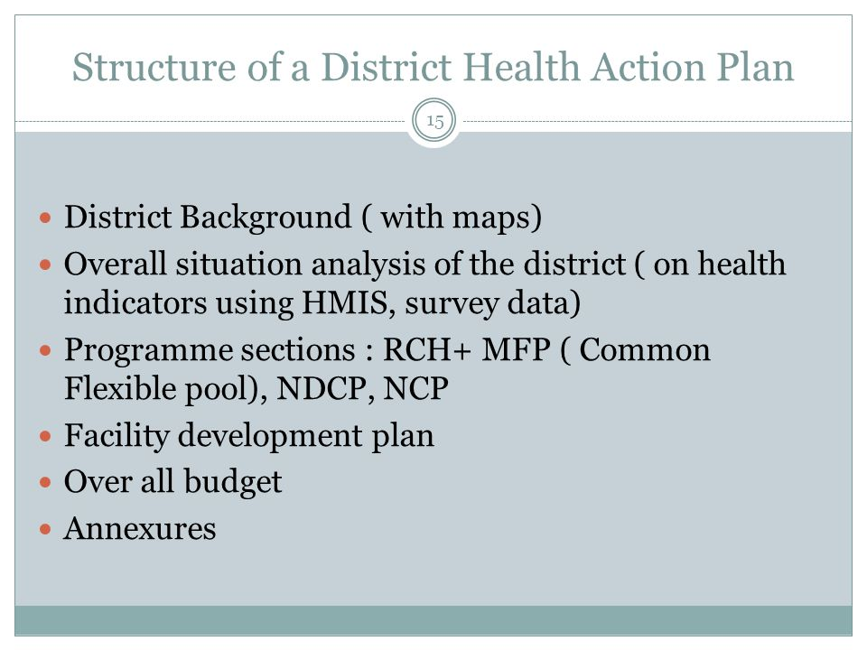 Structure of a District Health Action Plan 15 District Background ( with maps) Overall situation analysis of the district ( on health indicators using HMIS, survey data) Programme sections : RCH+ MFP ( Common Flexible pool), NDCP, NCP Facility development plan Over all budget Annexures