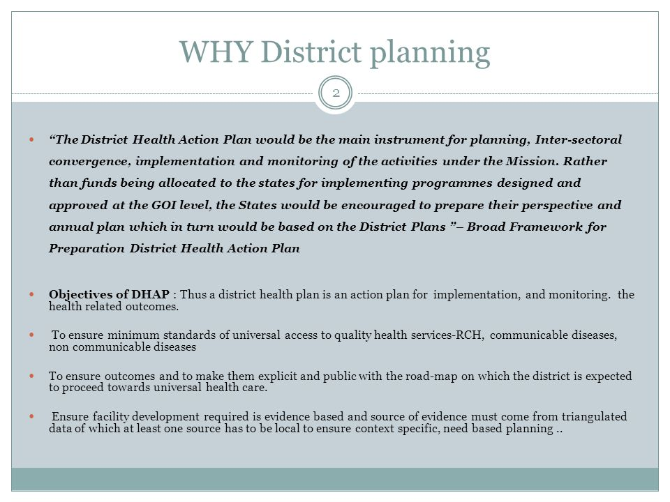 WHY District planning 2 The District Health Action Plan would be the main instrument for planning, Inter-sectoral convergence, implementation and monitoring of the activities under the Mission.