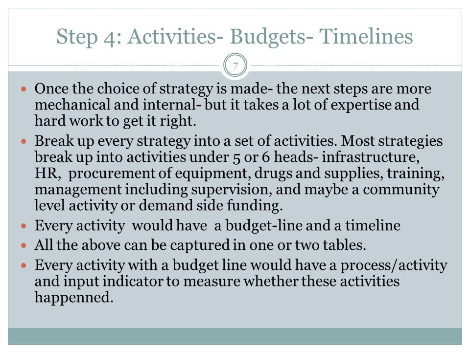 Step 4: Activities- Budgets- Timelines 7 Once the choice of strategy is made- the next steps are more mechanical and internal- but it takes a lot of e