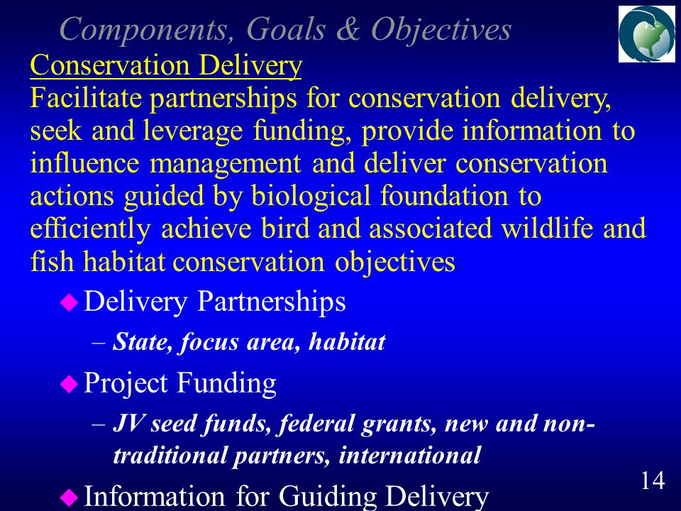 Components, Goals & Objectives u Delivery Partnerships –State, focus area, habitat u Project Funding –JV seed funds, federal grants, new and non- traditional partners, international u Information for Guiding Delivery Conservation Delivery Facilitate partnerships for conservation delivery, seek and leverage funding, provide information to influence management and deliver conservation actions guided by biological foundation to efficiently achieve bird and associated wildlife and fish habitat conservation objectives 14