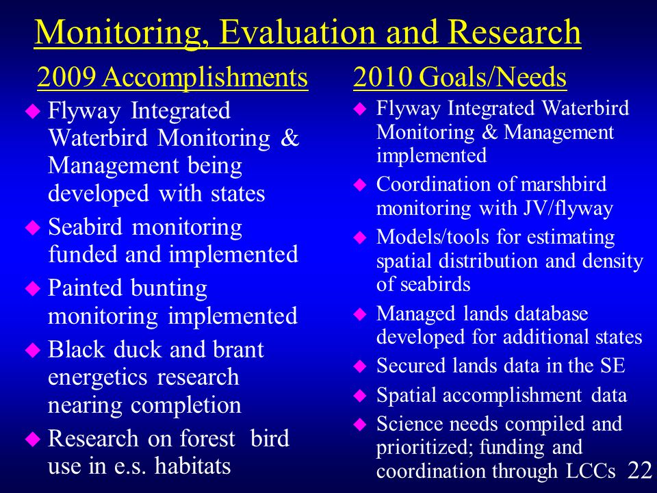 Monitoring, Evaluation and Research u Flyway Integrated Waterbird Monitoring & Management being developed with states u Seabird monitoring funded and implemented u Painted bunting monitoring implemented u Black duck and brant energetics research nearing completion u Research on forest bird use in e.s.