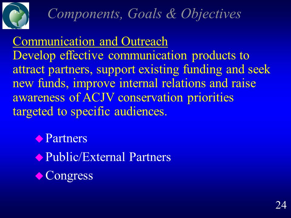 Components, Goals & Objectives u Partners u Public/External Partners u Congress Communication and Outreach Develop effective communication products to attract partners, support existing funding and seek new funds, improve internal relations and raise awareness of ACJV conservation priorities targeted to specific audiences.