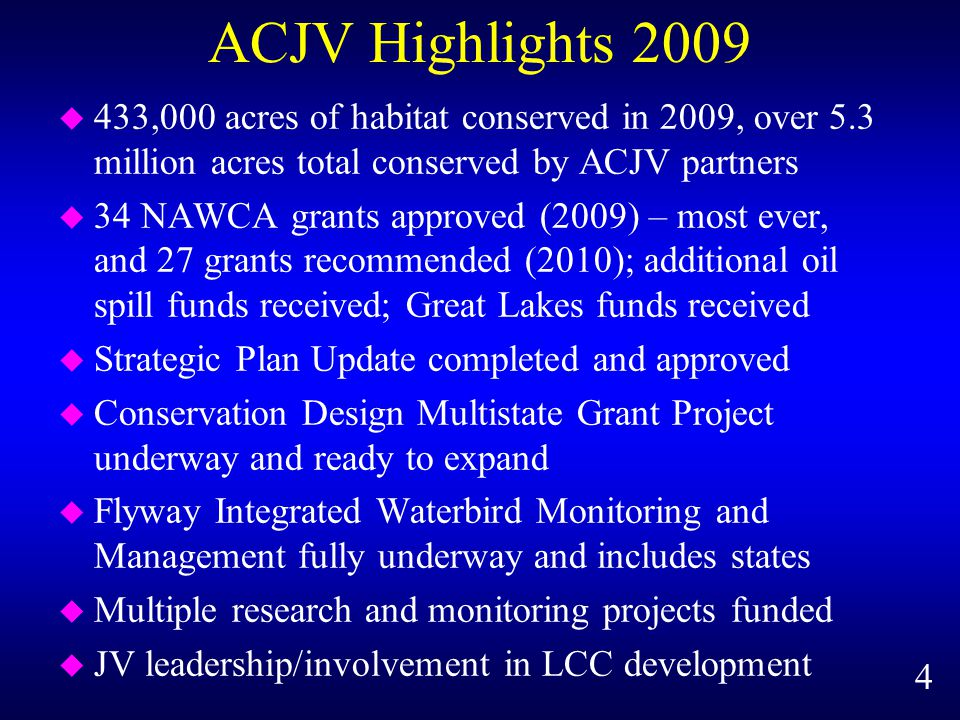 ACJV Highlights 2009 u 433,000 acres of habitat conserved in 2009, over 5.3 million acres total conserved by ACJV partners u 34 NAWCA grants approved (2009) – most ever, and 27 grants recommended (2010); additional oil spill funds received; Great Lakes funds received u Strategic Plan Update completed and approved u Conservation Design Multistate Grant Project underway and ready to expand u Flyway Integrated Waterbird Monitoring and Management fully underway and includes states u Multiple research and monitoring projects funded u JV leadership/involvement in LCC development 4