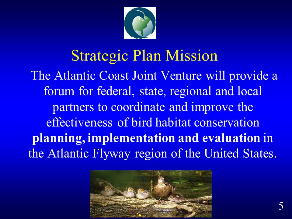 Strategic Plan Mission The Atlantic Coast Joint Venture will provide a forum for federal, state, regional and local partners to coordinate and improve the effectiveness of bird habitat conservation planning, implementation and evaluation in the Atlantic Flyway region of the United States.
