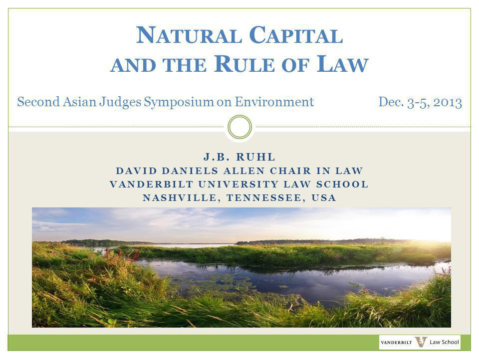 J.B. RUHL DAVID DANIELS ALLEN CHAIR IN LAW VANDERBILT UNIVERSITY LAW SCHOOL NASHVILLE, TENNESSEE, USA N ATURAL C APITAL AND THE R ULE OF L AW Second A