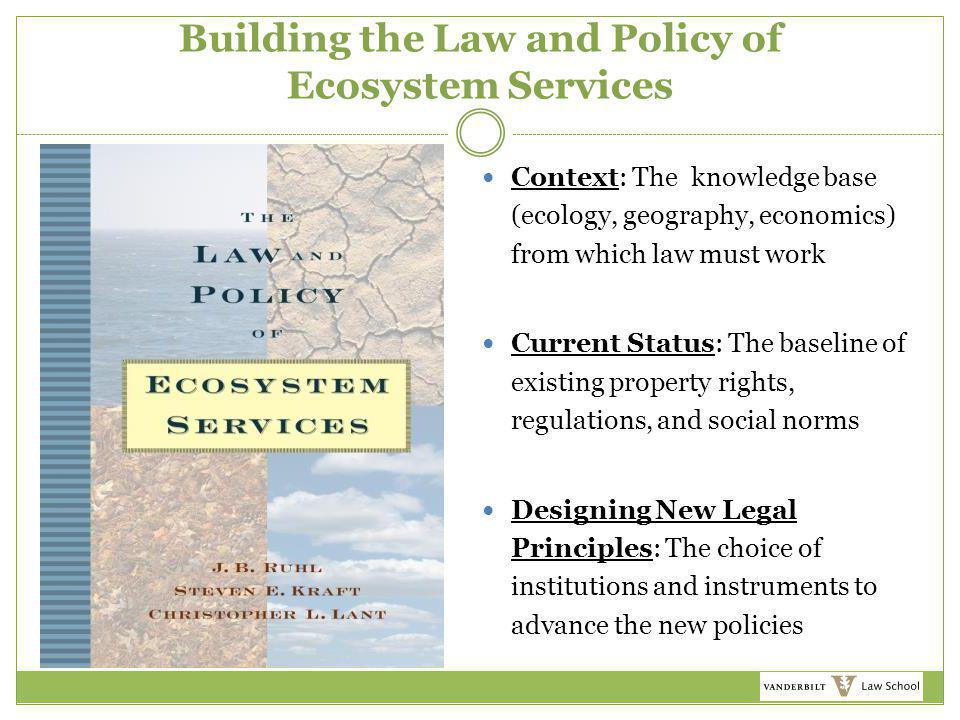 Building the Law and Policy of Ecosystem Services Context: The knowledge base (ecology, geography, economics) from which law must work Current Status: