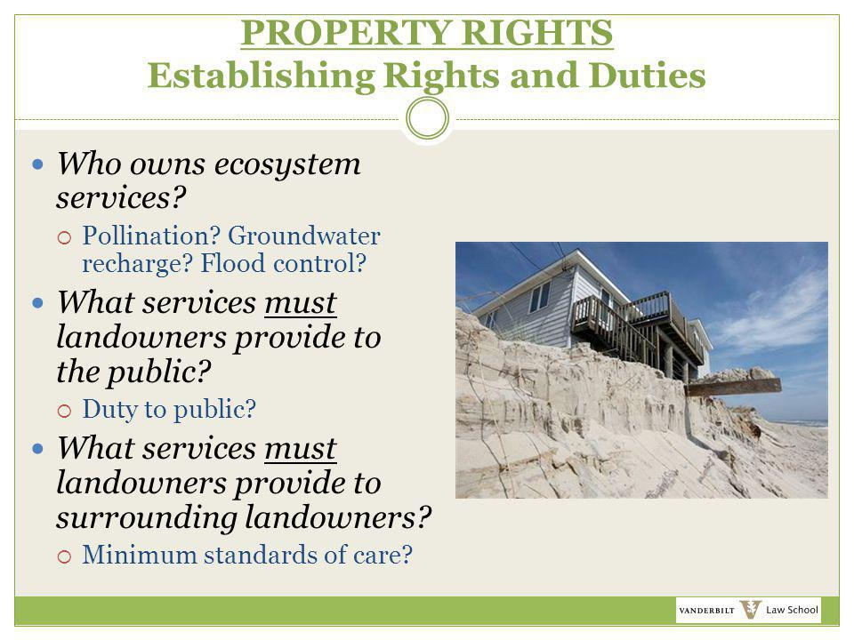 PROPERTY RIGHTS Establishing Rights and Duties Who owns ecosystem services?  Pollination? Groundwater recharge? Flood control? What services must lan