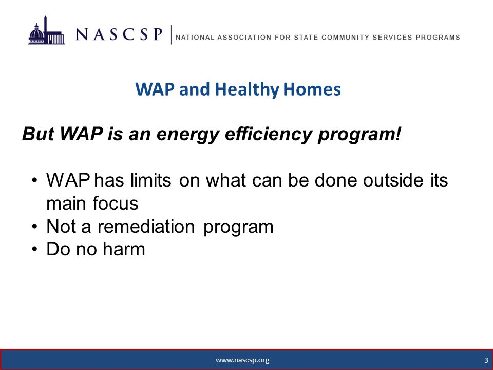 www.nascsp.org 4 WAP and Healthy Homes 4 www.nascsp.org WAP H&S Measures are Often Effective With DOE and other WAP funds, WAP providers – o Usually can address health and safety issues related to heating systems o Work lead safe o Can address some moisture problems o Can address some electrical and plumbing issues o Can add/repair ventilation o Provide some educational materials