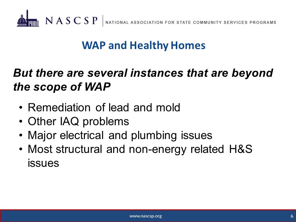 www.nascsp.org 6 WAP and Healthy Homes 6 www.nascsp.org But there are several instances that are beyond the scope of WAP Remediation of lead and mold Other IAQ problems Major electrical and plumbing issues Most structural and non-energy related H&S issues