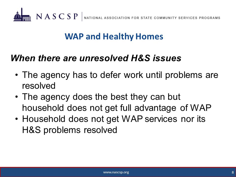 www.nascsp.org 8 WAP and Healthy Homes 8 www.nascsp.org When there are unresolved H&S issues The agency has to defer work until problems are resolved The agency does the best they can but household does not get full advantage of WAP Household does not get WAP services nor its H&S problems resolved