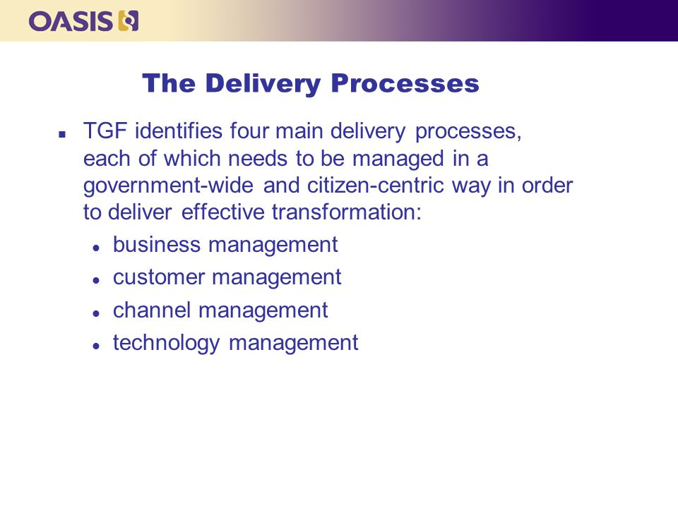 The Delivery Processes n TGF identifies four main delivery processes, each of which needs to be managed in a government-wide and citizen-centric way in order to deliver effective transformation: l business management l customer management l channel management l technology management